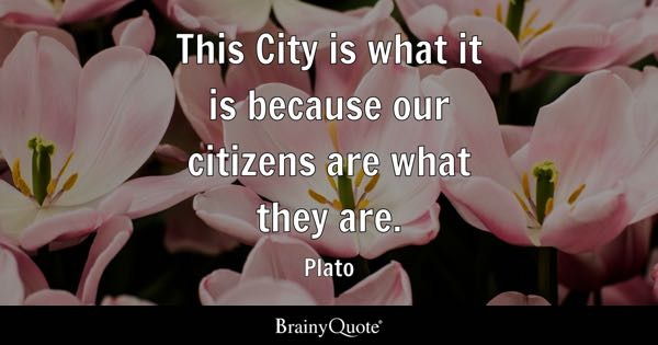 This City is what it is because our citizens are what they are. - Plato