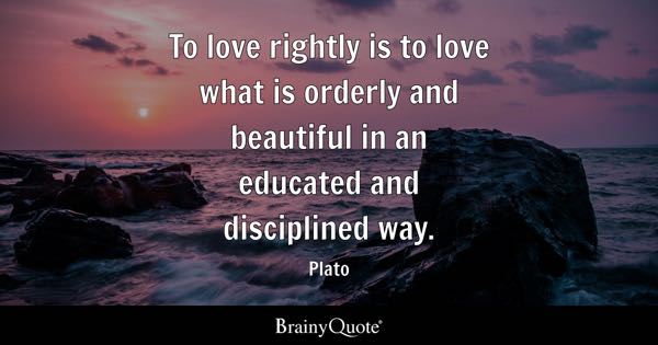 To love rightly is to love what is orderly and beautiful in an educated and disciplined way. - Plato