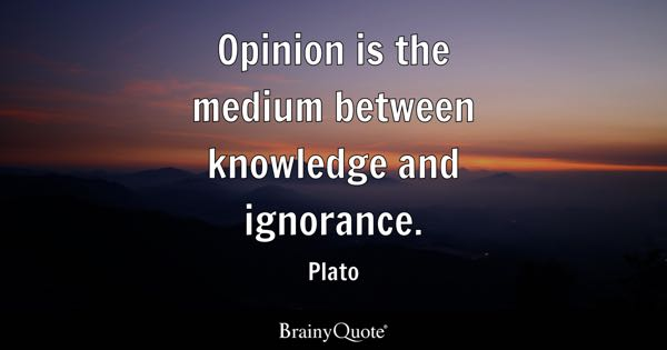 Opinion is the medium between knowledge and ignorance. - Plato