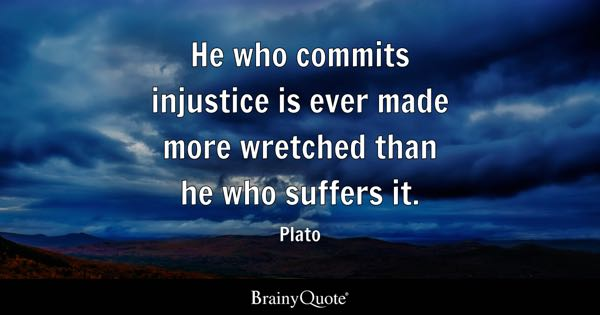 He who commits injustice is ever made more wretched than he who suffers it. - Plato