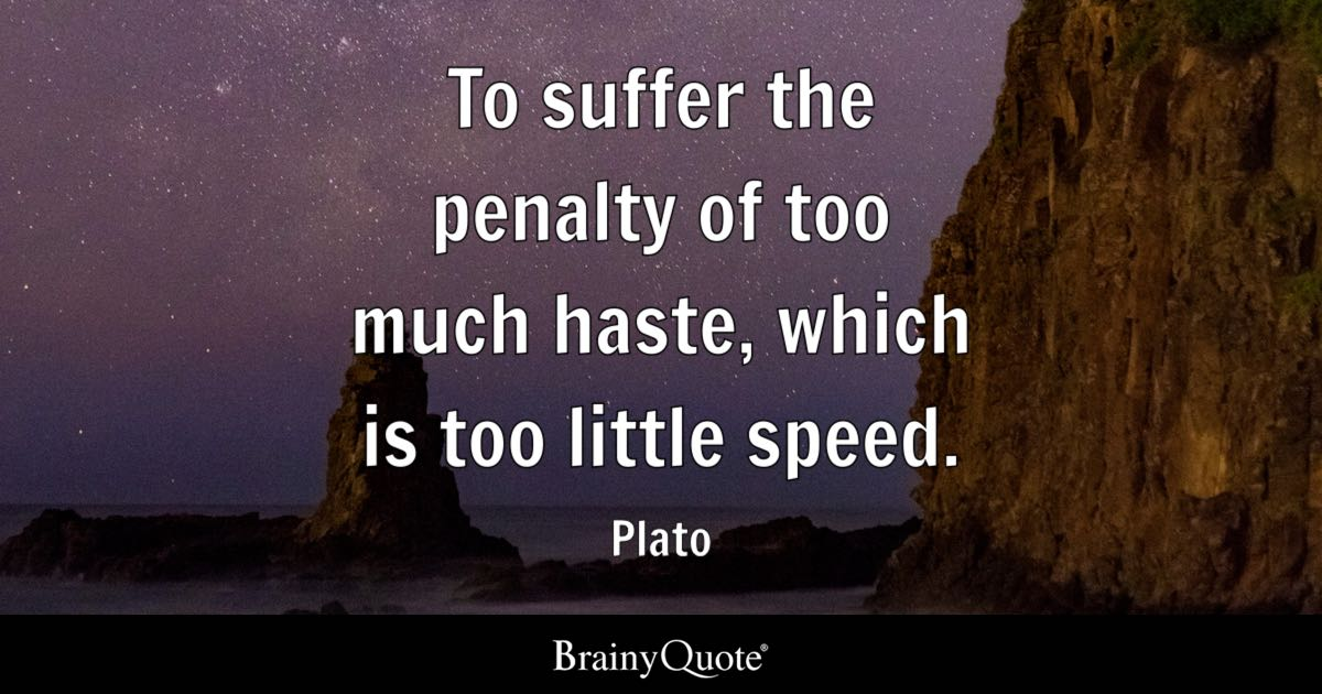 Plato To Suffer The Penalty Of Too Much Haste Which Is