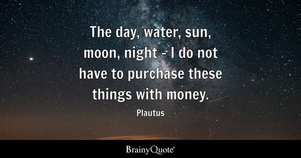 The day, water, sun, moon, night - I do not have to purchase these things with money. - Plautus
