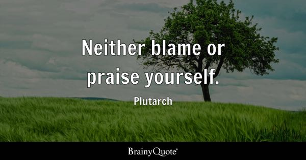 Neither blame or praise yourself. - Plutarch