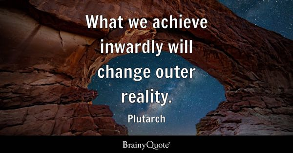 What we achieve inwardly will change outer reality. - Plutarch