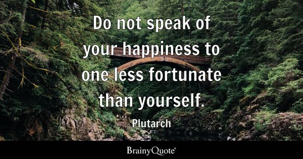 Do not speak of your happiness to one less fortunate than yourself. - Plutarch
