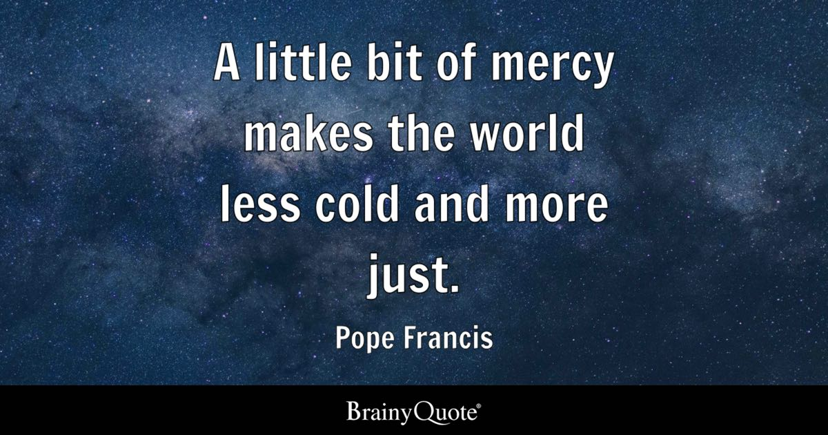A Little Bit Of Mercy Makes The World Less Cold And More Just Stunning Pope Francis Quotes On Love