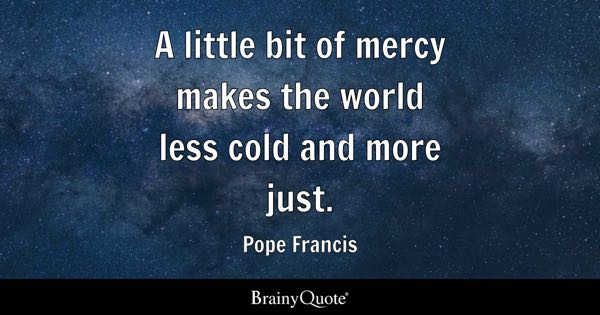A little bit of mercy makes the world less cold and more just. - Pope Francis