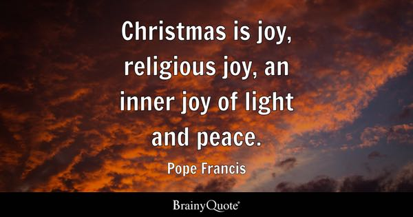 Christmas is joy, religious joy, an inner joy of light and peace. - Pope Francis