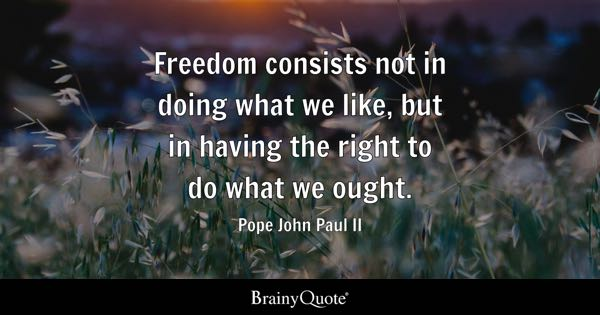 Freedom consists not in doing what we like, but in having the right to do what we ought. - Pope John Paul II