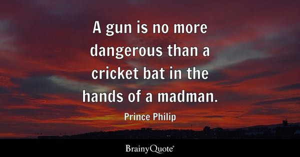 A gun is no more dangerous than a cricket bat in the hands of a madman. - Prince Philip