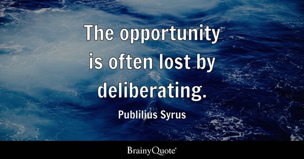 The opportunity is often lost by deliberating. - Publilius Syrus