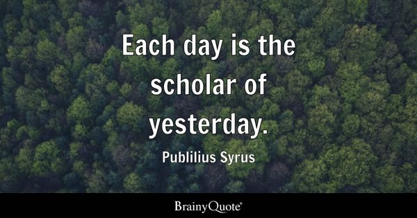 Each day is the scholar of yesterday. - Publilius Syrus