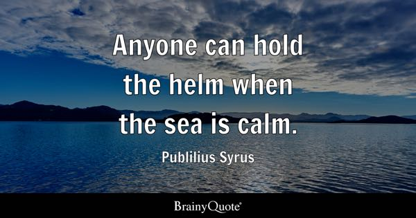 Charming Anyone Can Hold The Helm When The Sea Is Calm.   Publilius Syrus