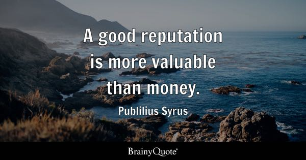 A good reputation is more valuable than money. - Publilius Syrus