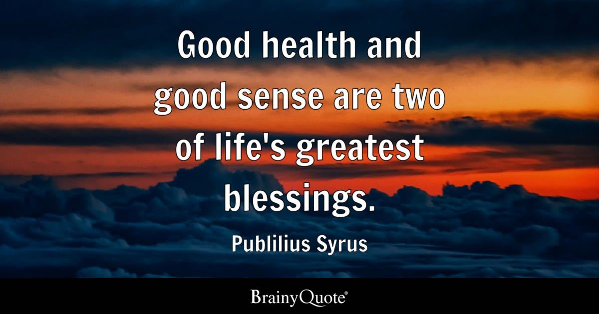 Quote Good Health And Good Sense Are Two Of Lifeu0027s Greatest Blessings.    Publilius Syrus