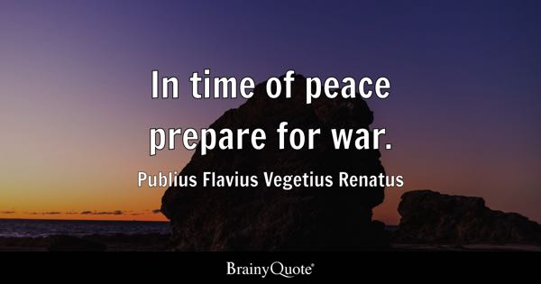 In time of peace prepare for war. - Publius Flavius Vegetius Renatus