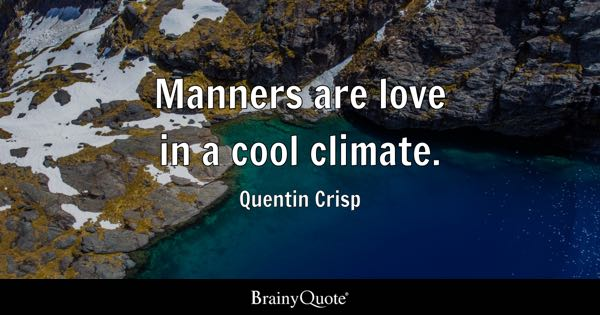 Manners are love in a cool climate. - Quentin Crisp