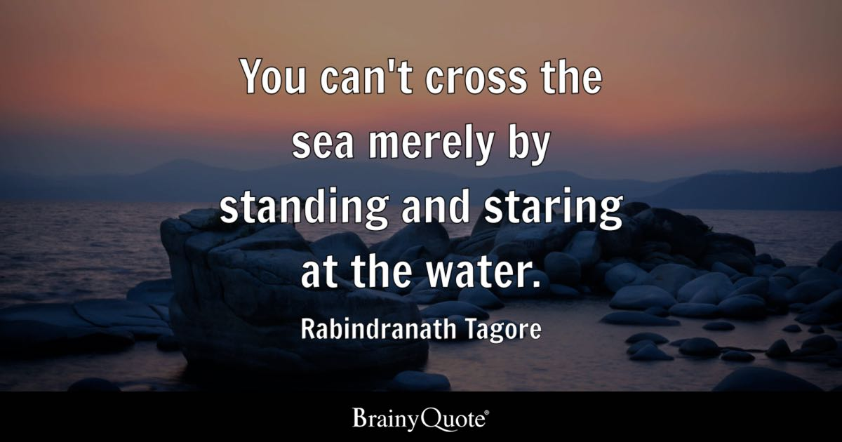 Quote You Cant Cross The Sea Merely By Standing And Staring At Water