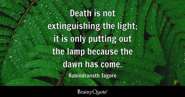Death is not extinguishing the light; it is only putting out the lamp because the dawn has come. - Rabindranath Tagore