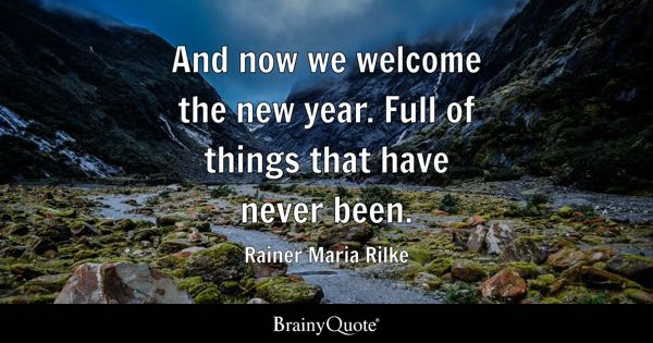 And now we welcome the new year. Full of things that have never been. - Rainer Maria Rilke