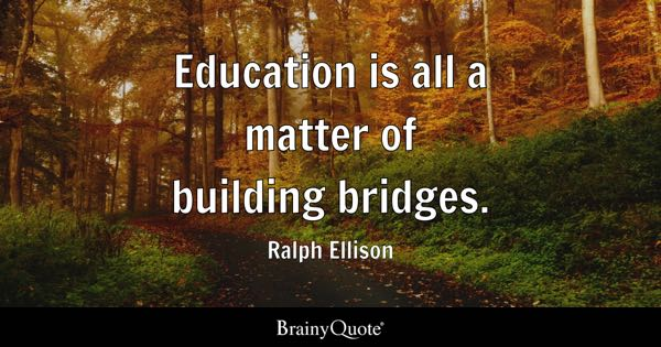 Education is all a matter of building bridges. - Ralph Ellison