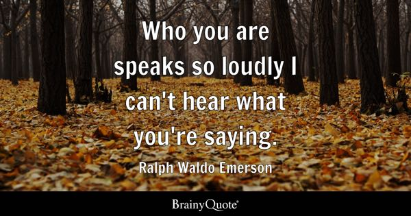 Who you are speaks so loudly I can't hear what you're saying. - Ralph Waldo Emerson