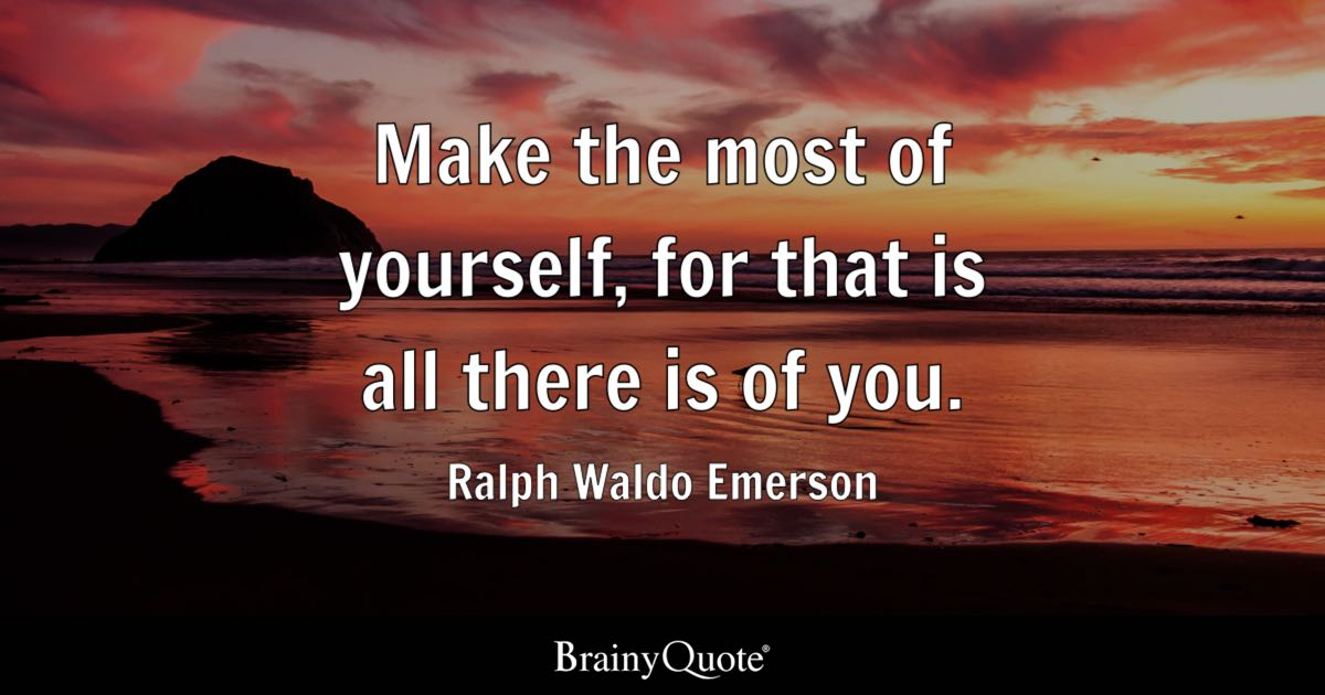 Make the most of yourself, for that is all there is of you. - Ralph Waldo Emerson