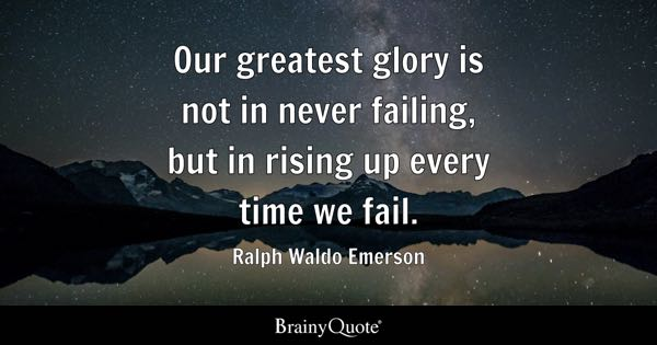 Our greatest glory is not in never failing, but in rising up every time we fail. - Ralph Waldo Emerson