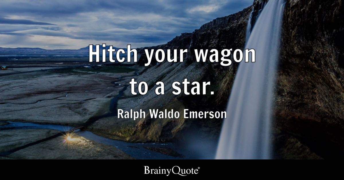 Hitch your wagon to a star. - Ralph Waldo Emerson