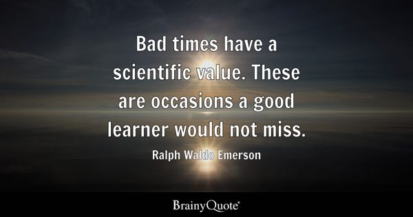 Bad times have a scientific value. These are occasions a good learner would not miss. - Ralph Waldo Emerson