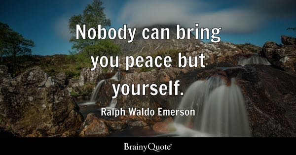 Nobody can bring you peace but yourself. - Ralph Waldo Emerson