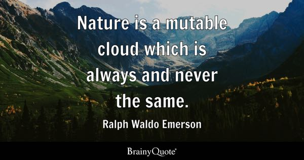 ralph waldo emerson quotes brainyquote nature is a mutable cloud which is always and never the same ralph waldo
