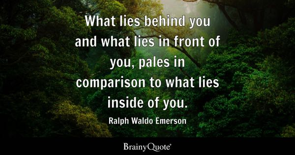 What lies behind you and what lies in front of you, pales in comparison to what lies inside of you. - Ralph Waldo Emerson