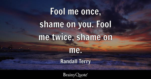 Fool me once, shame on you. Fool me twice, shame on me. - Randall Terry