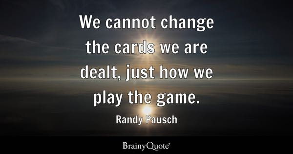We cannot change the cards we are dealt, just how we play the game. - Randy Pausch
