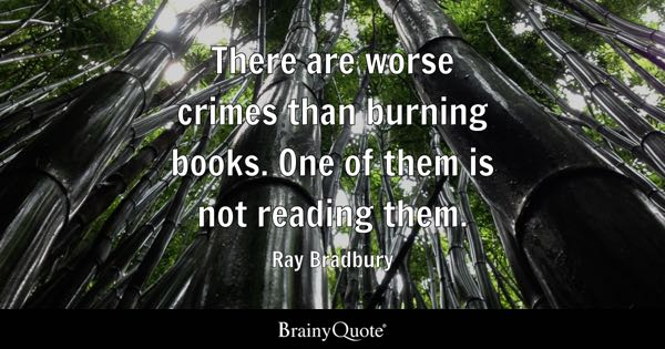 There are worse crimes than burning books. One of them is not reading them. - Ray Bradbury