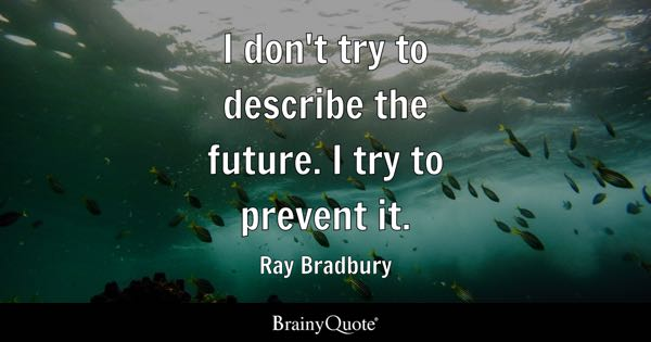 I don't try to describe the future. I try to prevent it. - Ray Bradbury