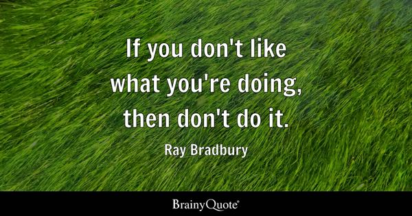 If you don't like what you're doing, then don't do it. - Ray Bradbury