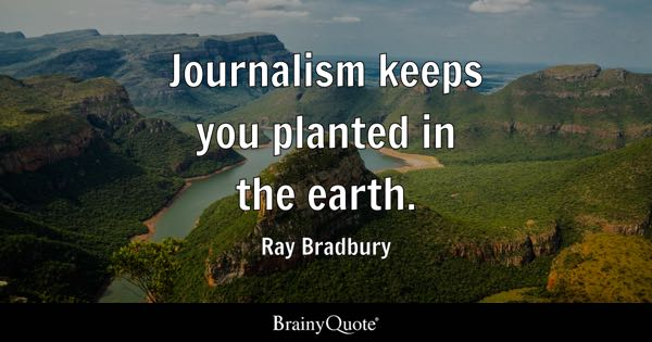 Journalism keeps you planted in the earth. - Ray Bradbury