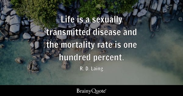 Life is a sexually transmitted disease and the mortality rate is one hundred percent. - R. D. Laing