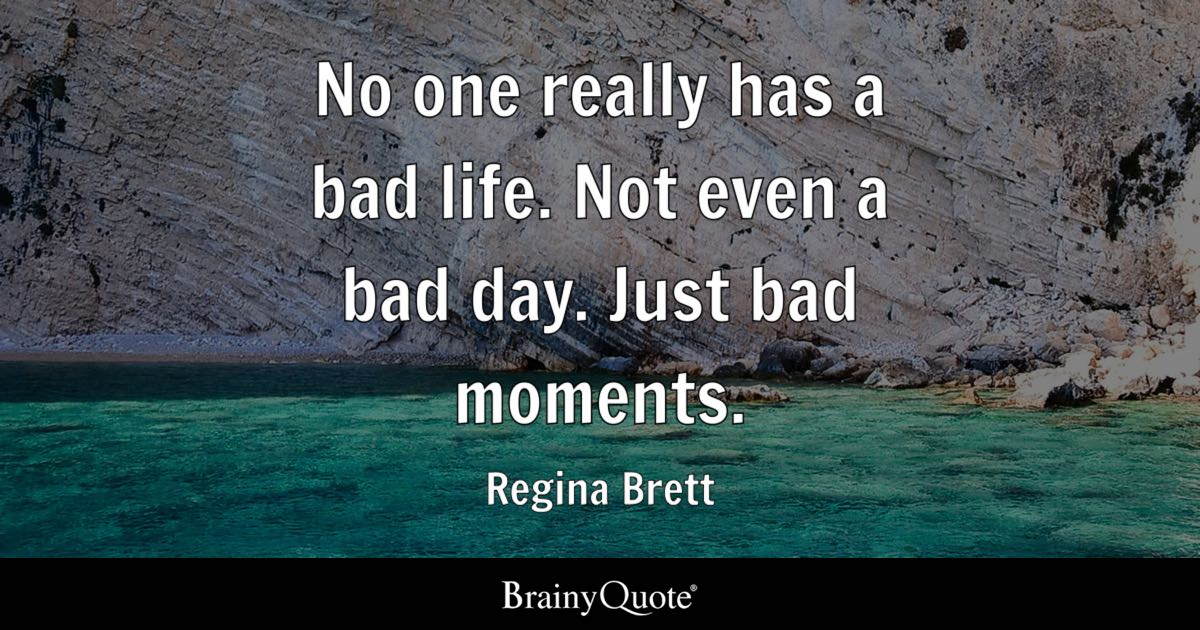 Regina Brett   No one really has a bad life. Not even a