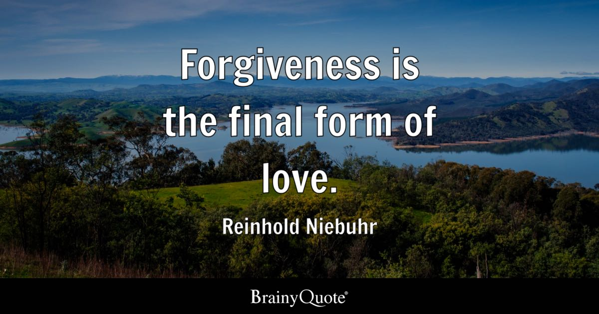 Forgiveness is the final form of love. - Reinhold Niebuhr