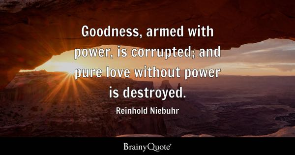 Goodness, armed with power, is corrupted; and pure love without power is destroyed. - Reinhold Niebuhr