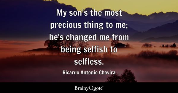My son's the most precious thing to me; he's changed me from being selfish to selfless. - Ricardo Antonio Chavira