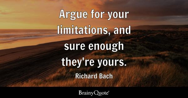 Argue for your limitations, and sure enough they're yours. - Richard Bach