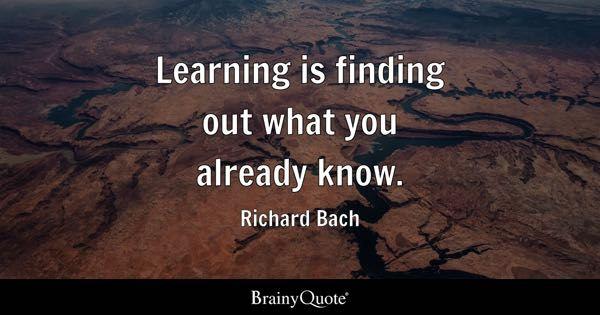 Learning is finding out what you already know. - Richard Bach
