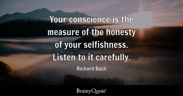 Your conscience is the measure of the honesty of your selfishness. Listen to it carefully. - Richard Bach