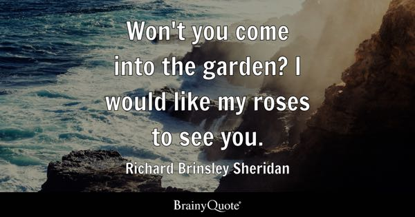 Won't you come into the garden? I would like my roses to see you. - Richard Brinsley Sheridan