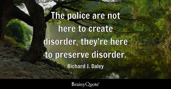 The police are not here to create disorder, they're here to preserve disorder. - Richard J. Daley