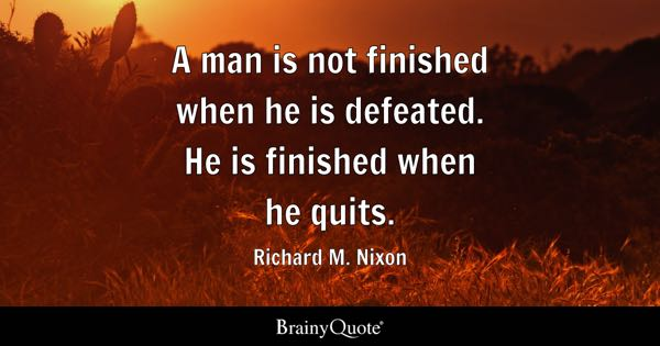 A man is not finished when he is defeated. He is finished when he quits. - Richard M. Nixon